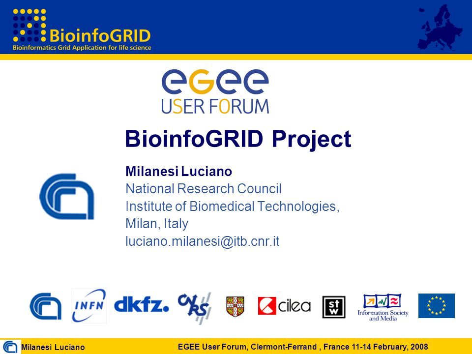 Milanesi Luciano EGEE User Forum, Clermont-Ferrand, France 11-14 February, 2008 BioinfoGRID Project Milanesi Luciano National Research Council Institute of Biomedical Technologies, Milan, Italy luciano.milanesi@itb.cnr.it