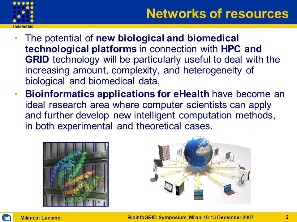 Milanesi Luciano BioinfoGRID Symposium, Milan 10-13 December 2007 2 Networks of resources The potential of new biological and biomedical technological platforms in connection with HPC and GRID technology will be particularly useful to deal with the increasing amount, complexity, and heterogeneity of biological and biomedical data.