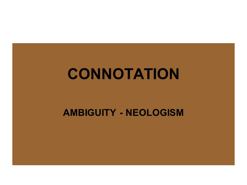 Connotation – Ambiguity – Neologism - Jargon NEOLOGISM Neologism is newly coined lexical units or existing lexical units that acquire a new sense.