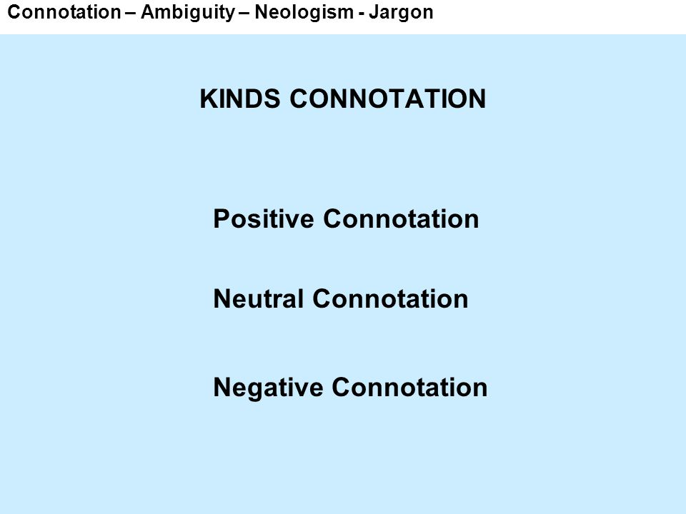 Connotation – Ambiguity – Neologism - Jargon Synonymy Positive connotation Neutral connotation Negative connotation