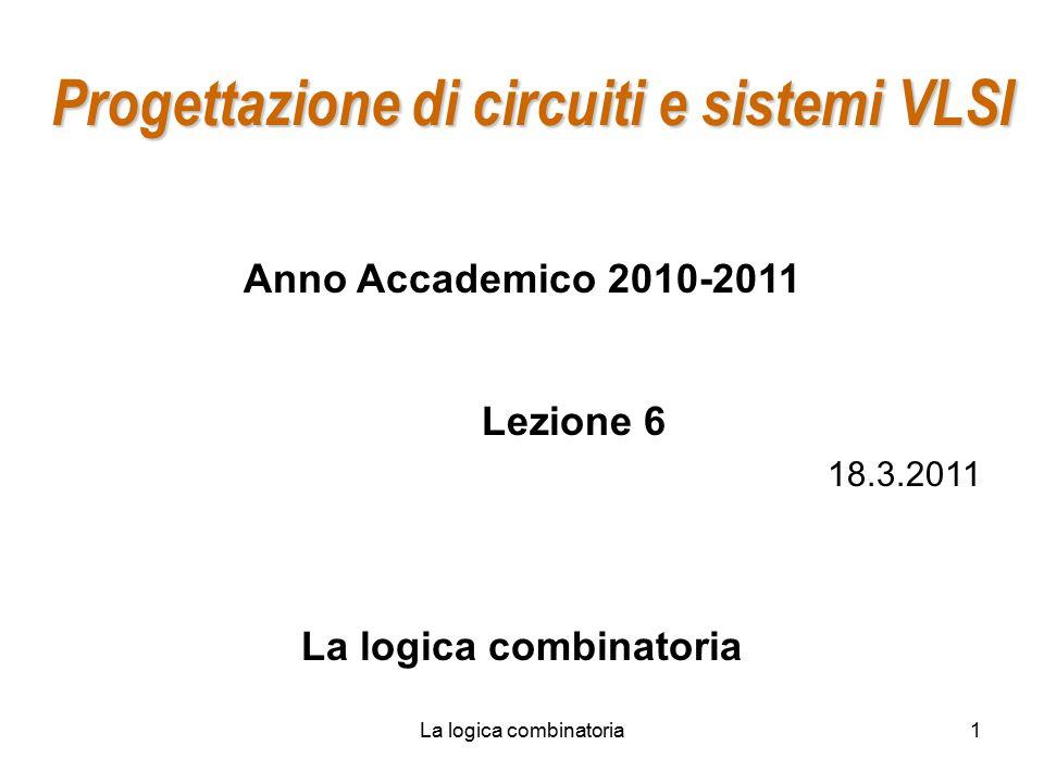 La logica combinatoria1 Progettazione di circuiti e sistemi VLSI Anno Accademico 2010-2011 Lezione 6 18.3.2011 La logica combinatoria