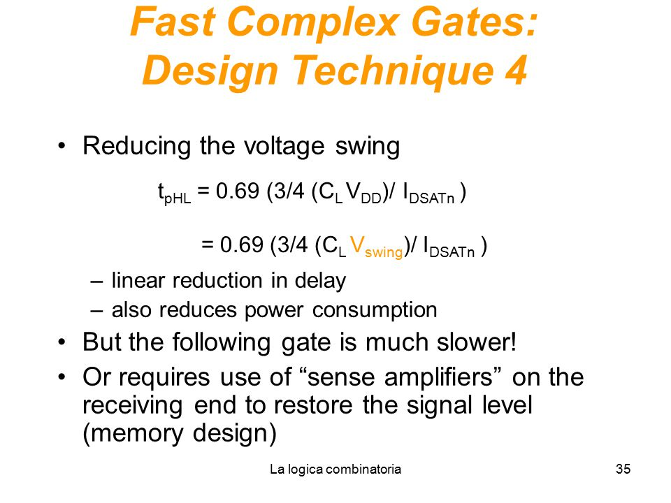 La logica combinatoria35 Fast Complex Gates: Design Technique 4 Reducing the voltage swing –linear reduction in delay –also reduces power consumption But the following gate is much slower.