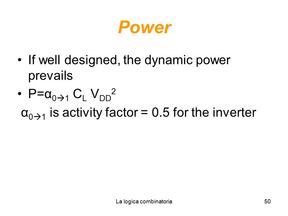 La logica combinatoria50 Power If well designed, the dynamic power prevails P=α 0  1 C L V DD 2 α 0  1 is activity factor = 0.5 for the inverter