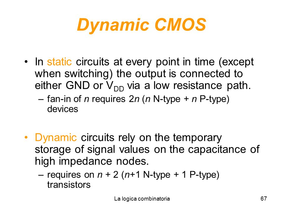 La logica combinatoria67 Dynamic CMOS In static circuits at every point in time (except when switching) the output is connected to either GND or V DD