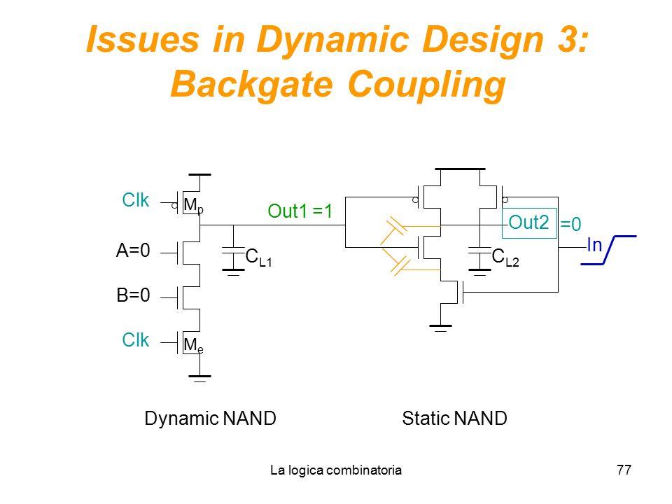 La logica combinatoria77 Issues in Dynamic Design 3: Backgate Coupling C L1 Clk B=0 A=0 Out1 MpMp MeMe Out2 C L2 In Dynamic NANDStatic NAND =1 =0