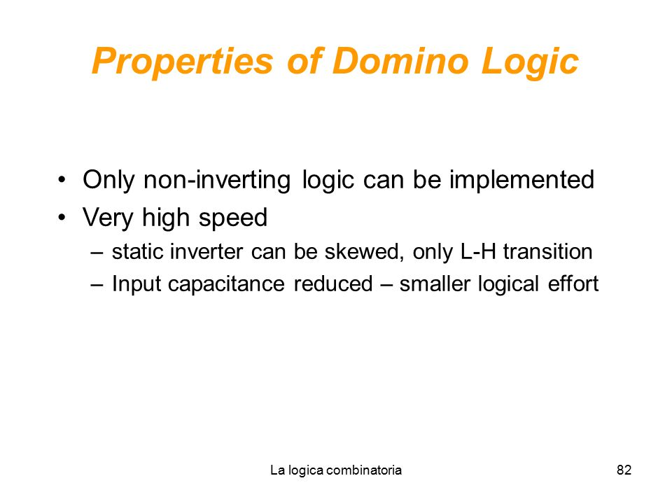 La logica combinatoria82 Properties of Domino Logic Only non-inverting logic can be implemented Very high speed –static inverter can be skewed, only L