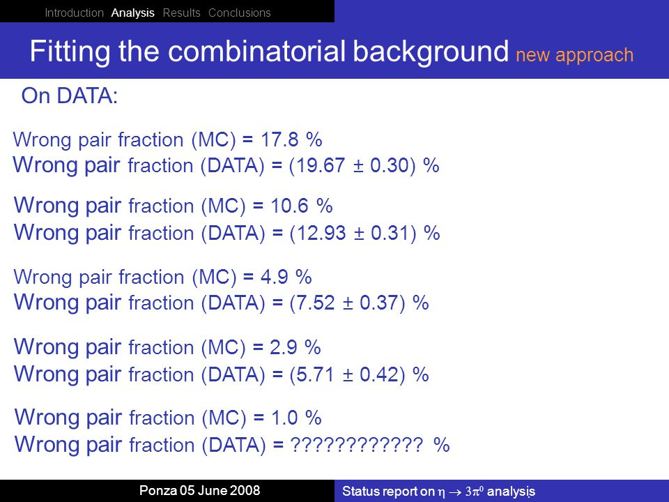 Introduction Analysis Results Conclusions Status report on    analysis Ponza 05 June 2008 Fitting the combinatorial background new approach On DATA: Wrong pair fraction (MC) = 10.6 % Wrong pair fraction (DATA) = (12.93 ± 0.31) % Wrong pair fraction (MC) = 4.9 % Wrong pair fraction (DATA) = (7.52 ± 0.37) % Wrong pair fraction (MC) = 2.9 % Wrong pair fraction (DATA) = (5.71 ± 0.42) % Wrong pair fraction (MC) = 1.0 % Wrong pair fraction (DATA) = ???????????.
