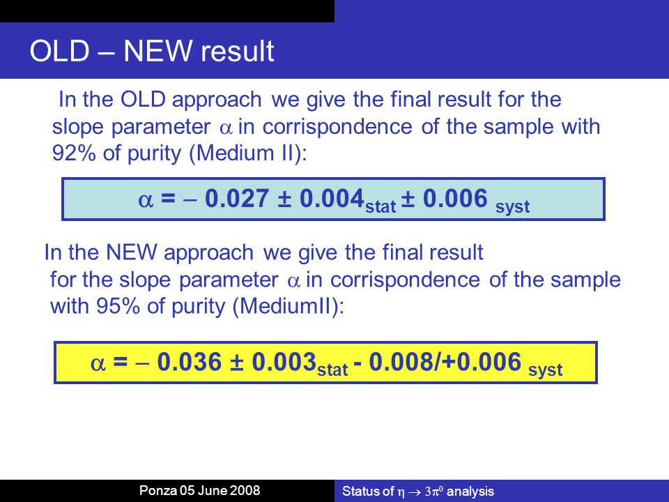 Status of    analysis OLD – NEW result In the OLD approach we give the final result for the slope parameter  in corrispondence of the sample with 92% of purity (Medium II):  =  0.027 ± 0.004 stat ± 0.006 syst In the NEW approach we give the final result for the slope parameter  in corrispondence of the sample with 95% of purity (MediumII):  =  0.036 ± 0.003 stat - 0.008/+0.006 syst Ponza 05 June 2008