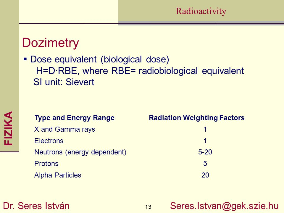 FIZIKA 13 Radioactivity Dr. Seres István Seres.Istvan@gek.szie.hu Dozimetry  Dose equivalent (biological dose) H=D·RBE, where RBE= radiobiological eq