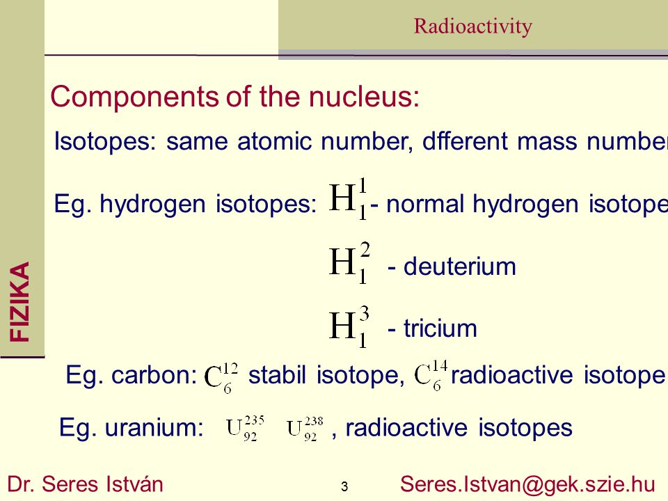 FIZIKA 3 Radioactivity Dr. Seres István Seres.Istvan@gek.szie.hu Components of the nucleus: Isotopes: same atomic number, dfferent mass number Eg. hyd