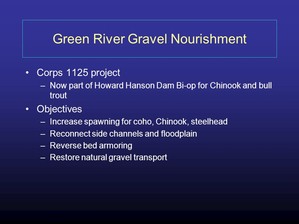 Green River Gravel Nourishment Corps 1125 project –Now part of Howard Hanson Dam Bi-op for Chinook and bull trout Objectives –Increase spawning for coho, Chinook, steelhead –Reconnect side channels and floodplain –Reverse bed armoring –Restore natural gravel transport