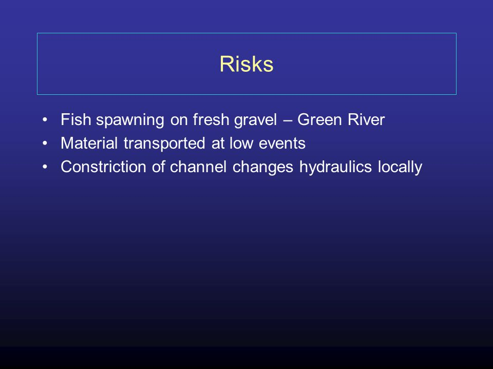 Risks Fish spawning on fresh gravel – Green River Material transported at low events Constriction of channel changes hydraulics locally