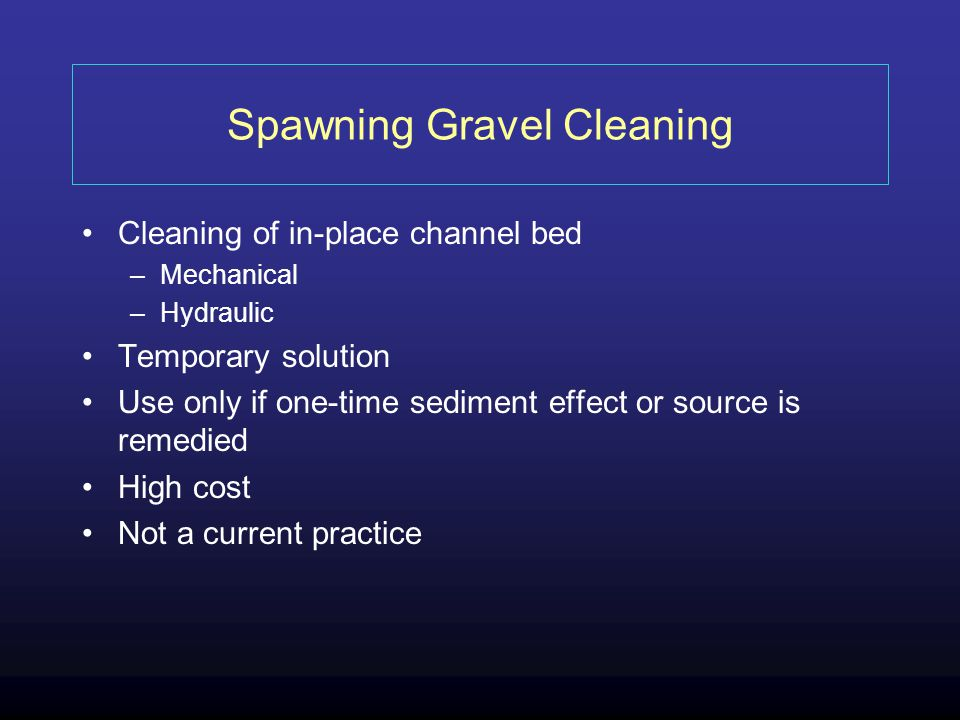 Spawning Gravel Cleaning Cleaning of in-place channel bed –Mechanical –Hydraulic Temporary solution Use only if one-time sediment effect or source is remedied High cost Not a current practice