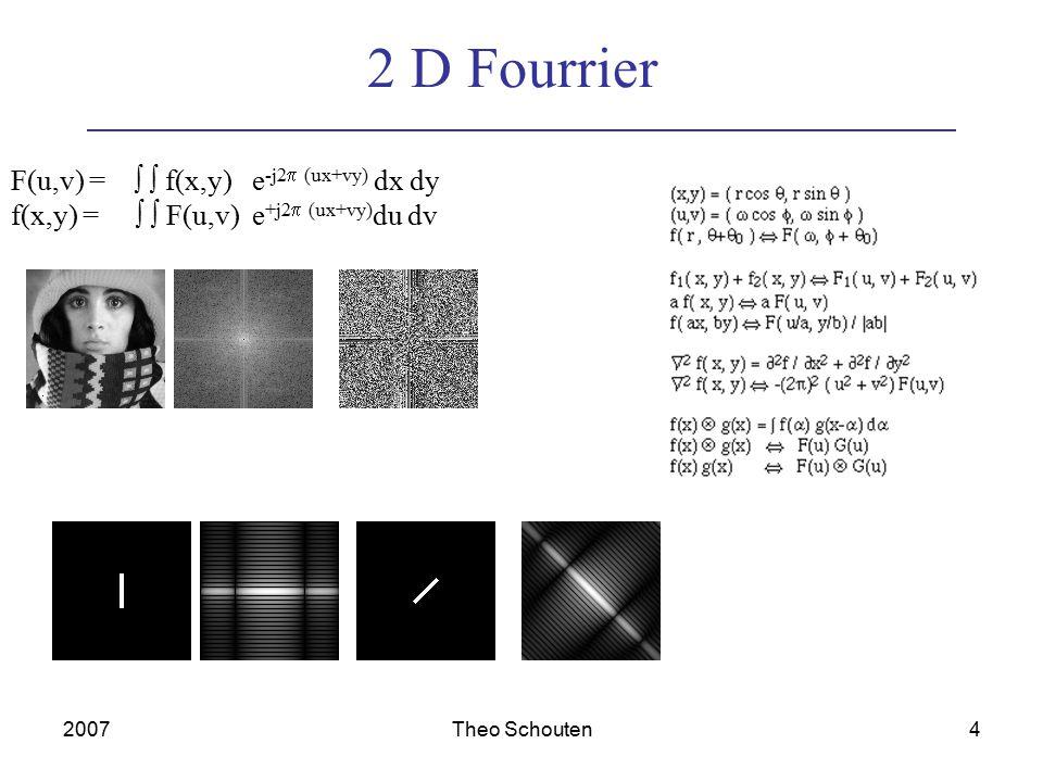 2007Theo Schouten4 2 D Fourrier F(u,v) =   f(x,y) e -j2  (ux+vy) dx dy f(x,y) =   F(u,v) e +j2  (ux+vy) du dv