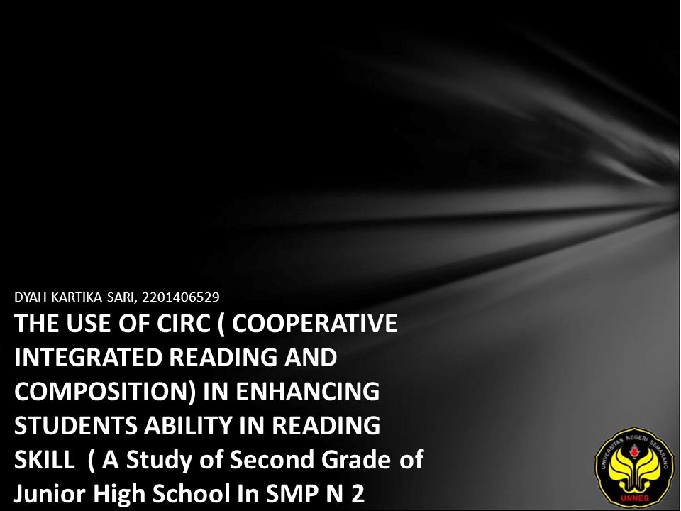 DYAH KARTIKA SARI, 2201406529 THE USE OF CIRC ( COOPERATIVE INTEGRATED READING AND COMPOSITION) IN ENHANCING STUDENTS ABILITY IN READING SKILL ( A Study of Second Grade of Junior High School In SMP N 2 Limpung )