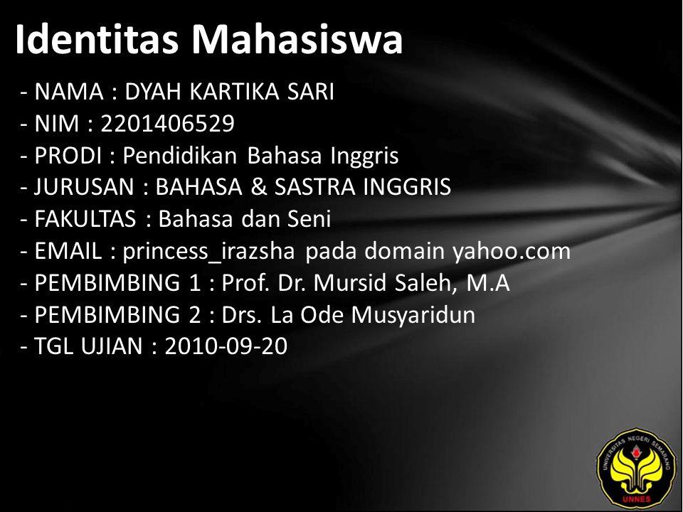 Identitas Mahasiswa - NAMA : DYAH KARTIKA SARI - NIM : 2201406529 - PRODI : Pendidikan Bahasa Inggris - JURUSAN : BAHASA & SASTRA INGGRIS - FAKULTAS : Bahasa dan Seni - EMAIL : princess_irazsha pada domain yahoo.com - PEMBIMBING 1 : Prof.