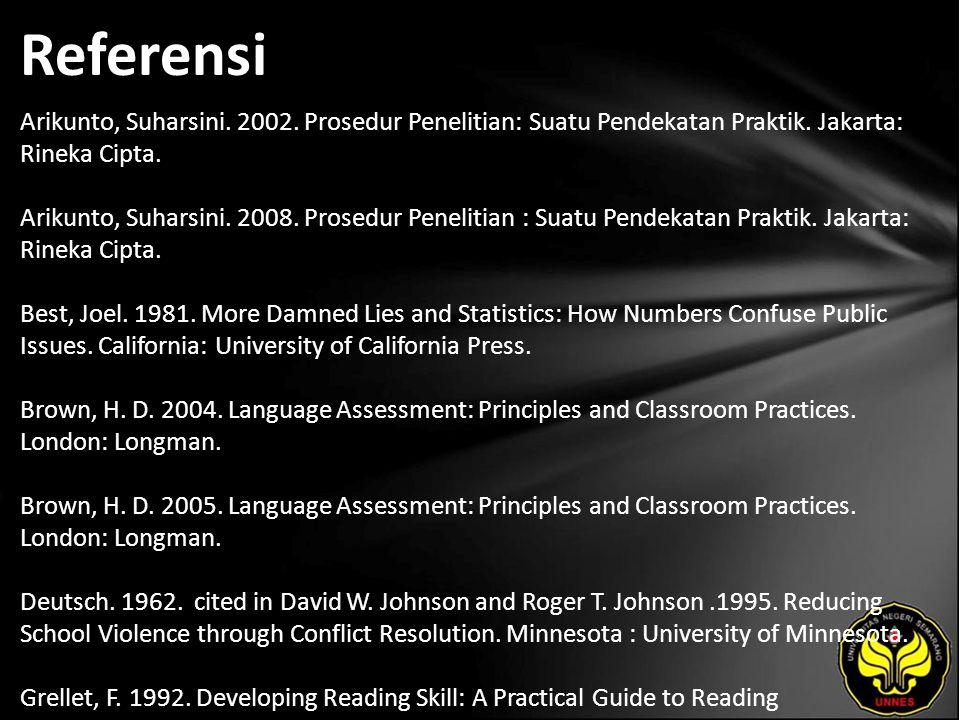 Referensi Arikunto, Suharsini. 2002. Prosedur Penelitian: Suatu Pendekatan Praktik. Jakarta: Rineka Cipta. Arikunto, Suharsini. 2008. Prosedur Penelit