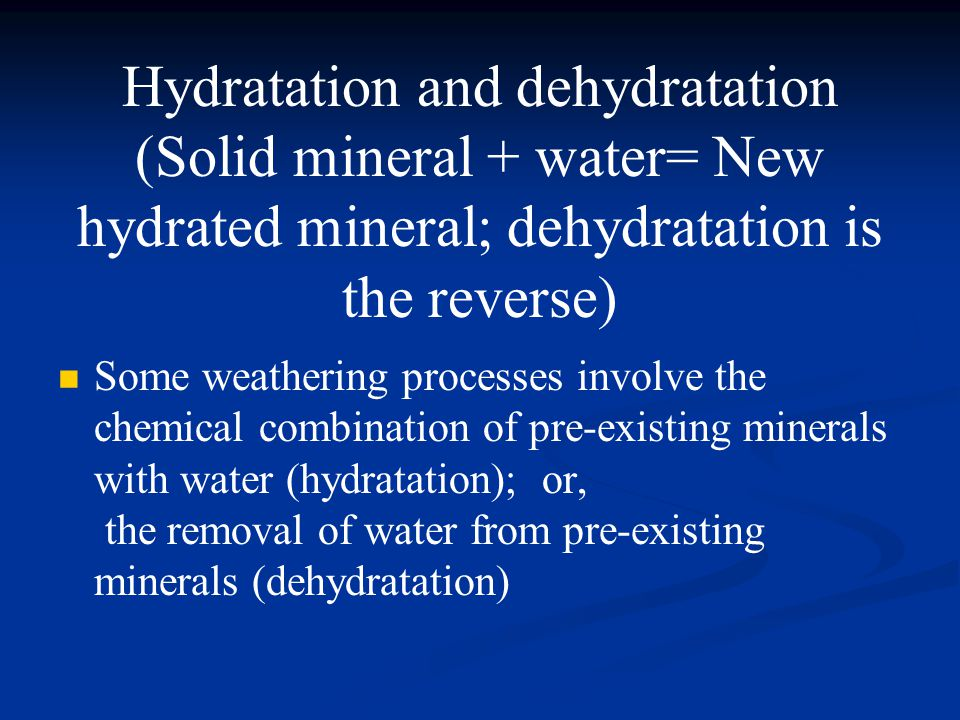 Hydratation and dehydratation (Solid mineral + water= New hydrated mineral; dehydratation is the reverse) Some weathering processes involve the chemical combination of pre-existing minerals with water (hydratation); or, the removal of water from pre-existing minerals (dehydratation)