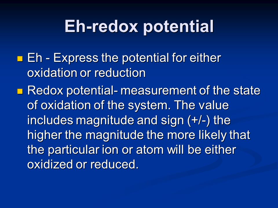 Eh-redox potential Eh - Express the potential for either oxidation or reduction Eh - Express the potential for either oxidation or reduction Redox potential- measurement of the state of oxidation of the system.
