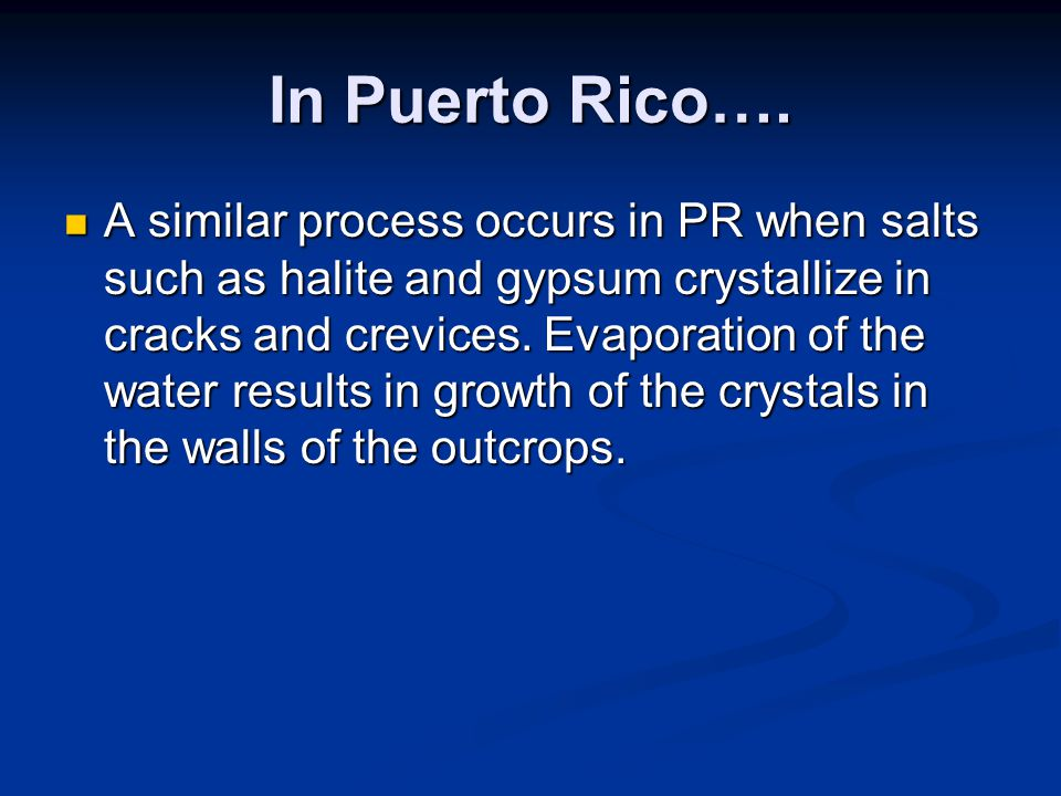 In Puerto Rico…. A similar process occurs in PR when salts such as halite and gypsum crystallize in cracks and crevices. Evaporation of the water resu