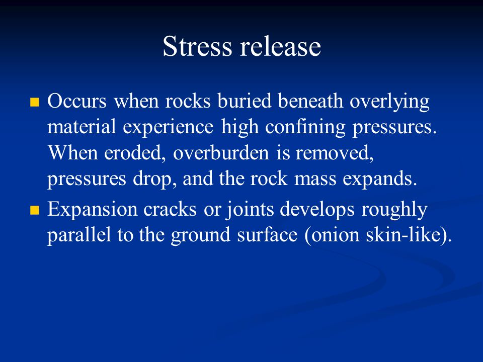 Stress release Occurs when rocks buried beneath overlying material experience high confining pressures.