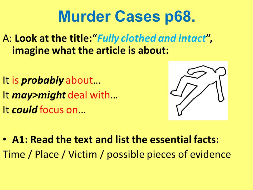"""Murder Cases p68. A: Look at the title:""""Fully clothed and intact"""", imagine what the article is about: It is probably about… It may>might deal with… It"""