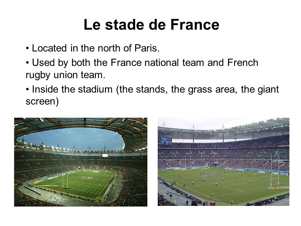 Le stade de France Located in the north of Paris. Used by both the France national team and French rugby union team. Inside the stadium (the stands, t