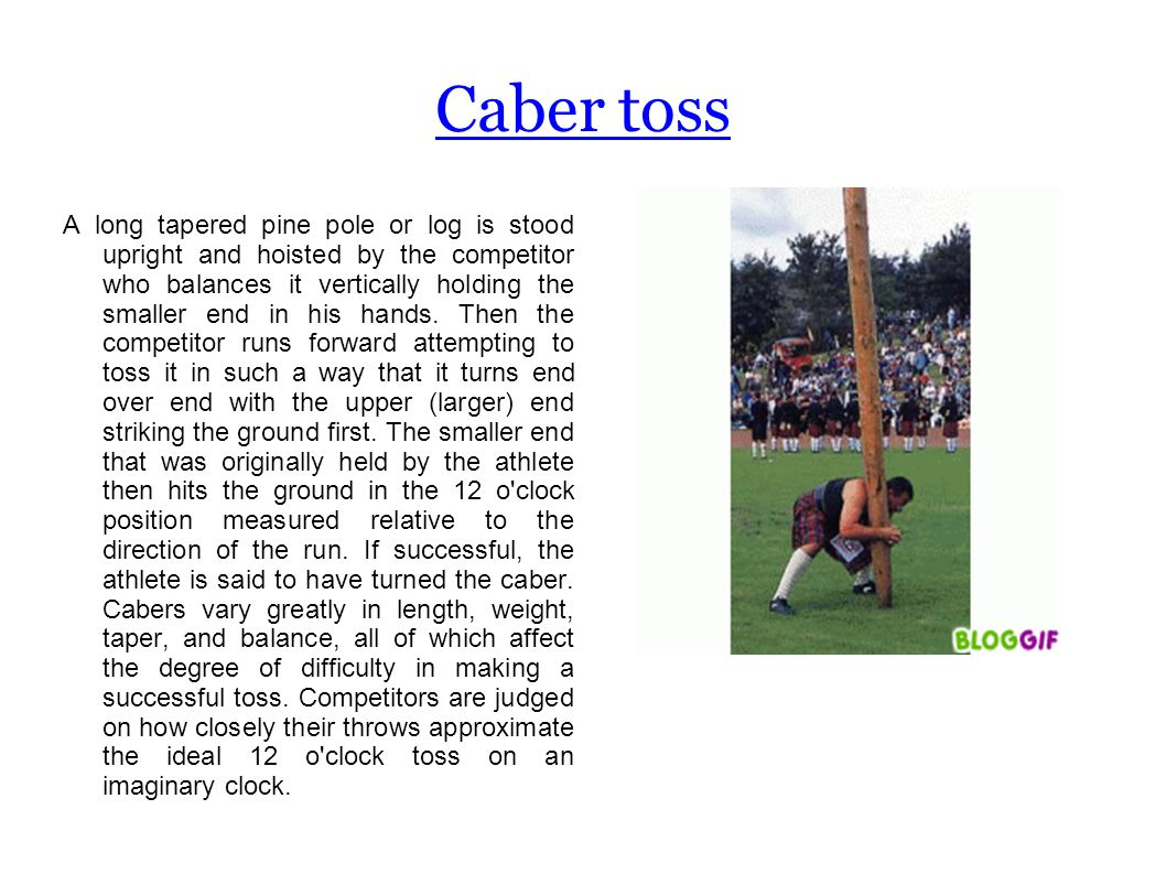Caber toss A long tapered pine pole or log is stood upright and hoisted by the competitor who balances it vertically holding the smaller end in his hands.
