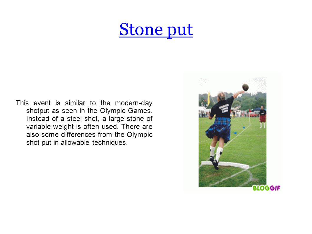 Stone put This event is similar to the modern-day shotput as seen in the Olympic Games.