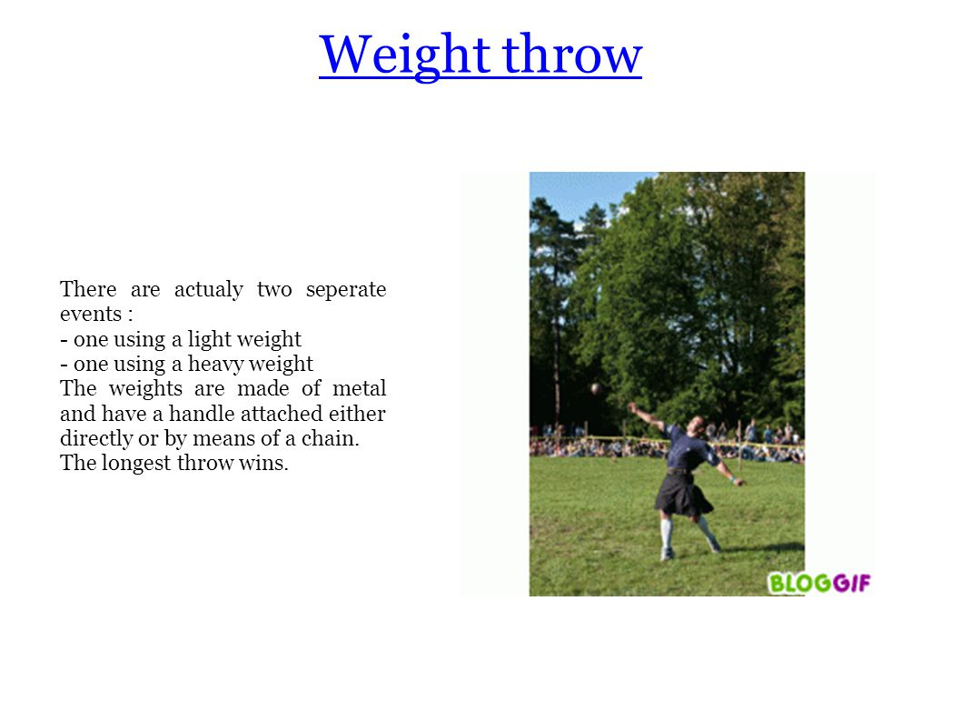 Weight throw There are actualy two seperate events : - one using a light weight - one using a heavy weight The weights are made of metal and have a handle attached either directly or by means of a chain.