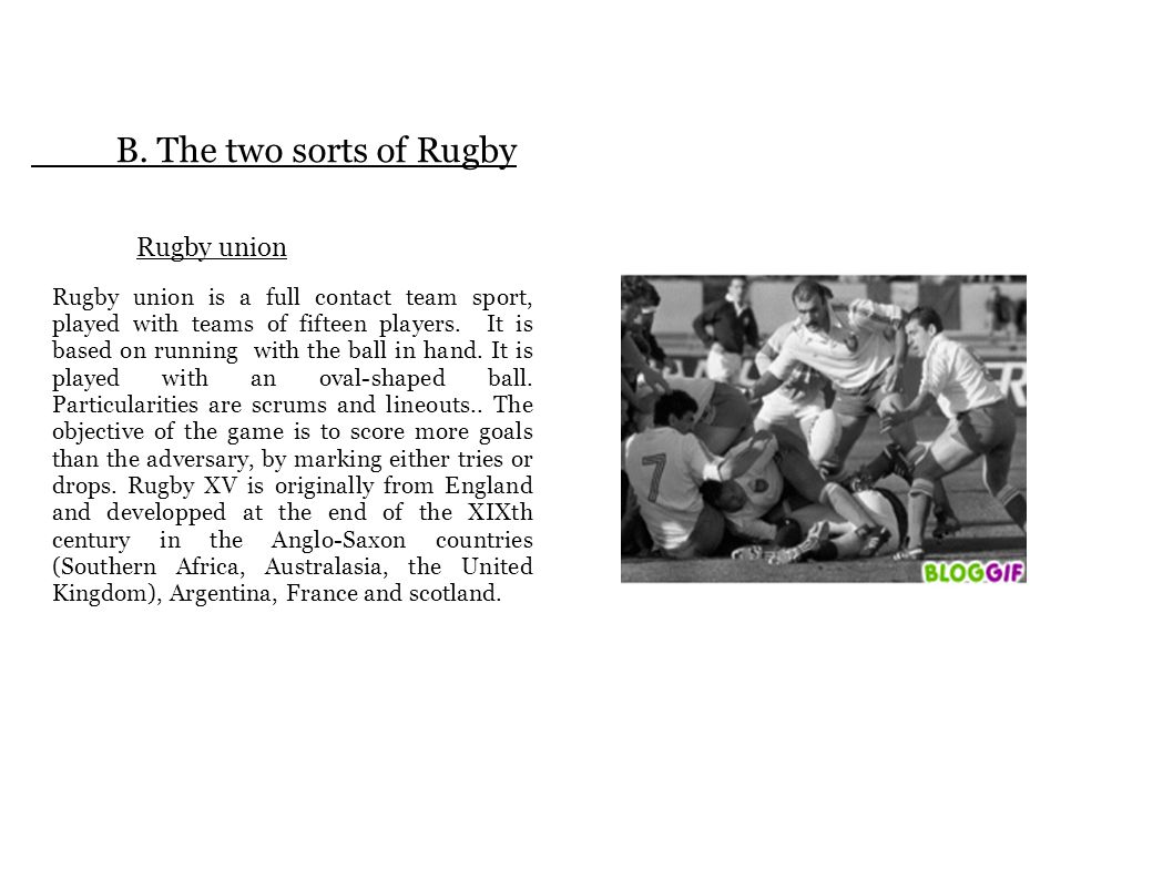 B. The two sorts of Rugby Rugby union Rugby union is a full contact team sport, played with teams of fifteen players. It is based on running with the