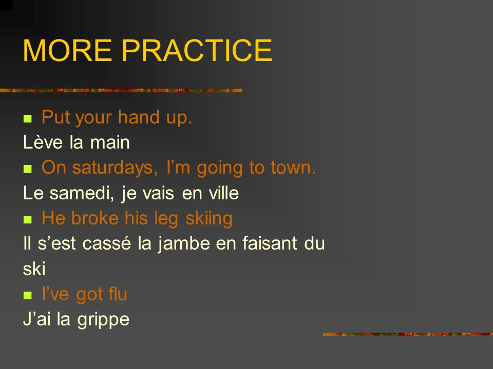 MORE PRACTICE Put your hand up. Lève la main On saturdays, I'm going to town.
