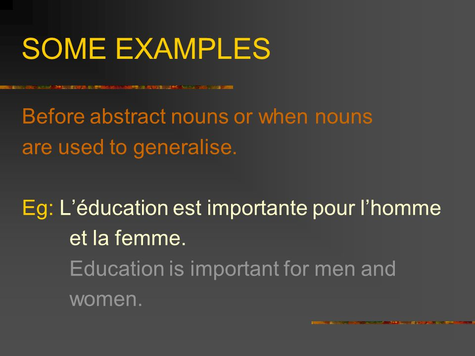 SOME EXAMPLES Before abstract nouns or when nouns are used to generalise. Eg: L'éducation est importante pour l'homme et la femme. Education is import