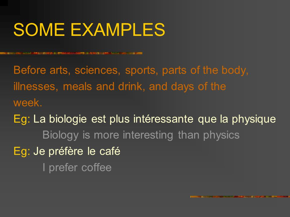 SOME EXAMPLES Before arts, sciences, sports, parts of the body, illnesses, meals and drink, and days of the week. Eg: La biologie est plus intéressant