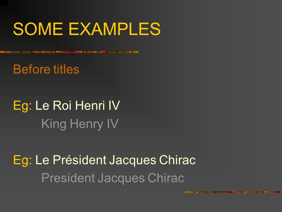 SOME EXAMPLES Before titles Eg: Le Roi Henri IV King Henry IV Eg: Le Président Jacques Chirac President Jacques Chirac