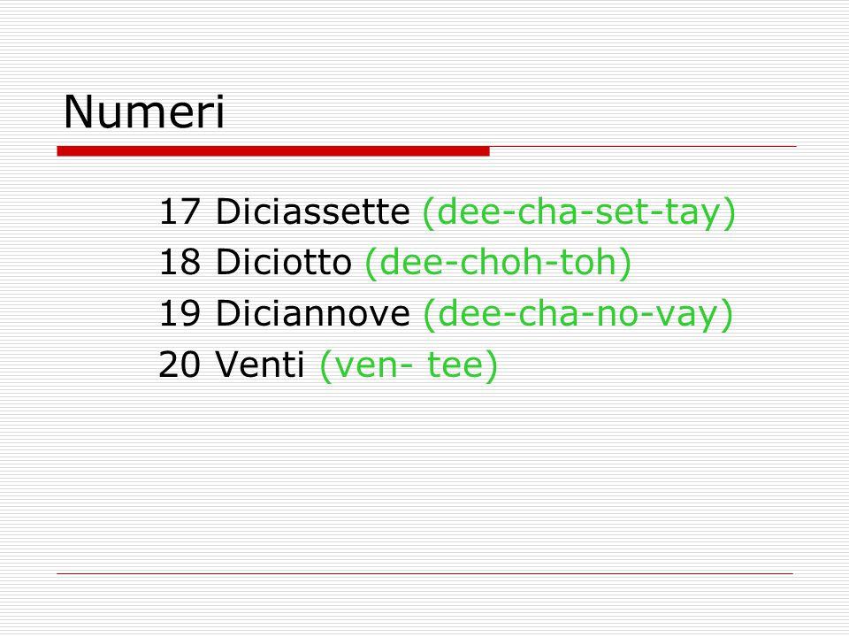 Numeri 17 Diciassette (dee-cha-set-tay) 18 Diciotto (dee-choh-toh) 19 Diciannove (dee-cha-no-vay) 20 Venti (ven- tee)