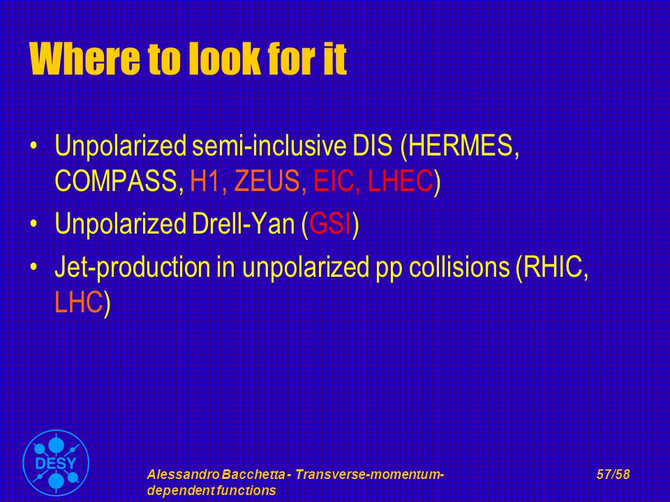 Alessandro Bacchetta - Transverse-momentum- dependent functions 57/58 Where to look for it Unpolarized semi-inclusive DIS (HERMES, COMPASS, H1, ZEUS, EIC, LHEC) Unpolarized Drell-Yan (GSI) Jet-production in unpolarized pp collisions (RHIC, LHC)