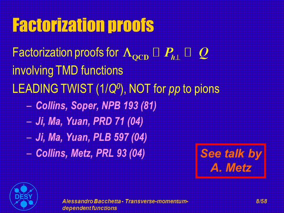 Alessandro Bacchetta - Transverse-momentum- dependent functions 8/58 Factorization proofs Factorization proofs for involving TMD functions LEADING TWIST (1/ Q 0 ), NOT for pp to pions – Collins, Soper, NPB 193 (81) – Ji, Ma, Yuan, PRD 71 (04) – Ji, Ma, Yuan, PLB 597 (04) – Collins, Metz, PRL 93 (04) See talk by A.