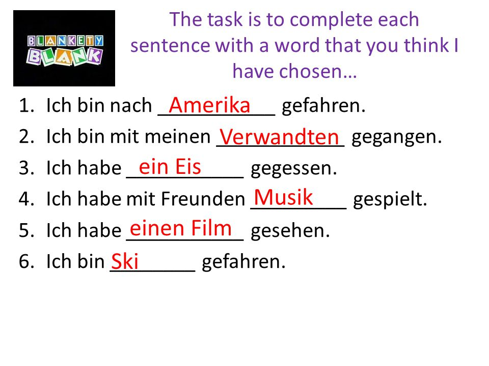 The task is to complete each sentence with a word that you think I have chosen… 1.Ich bin nach ___________ gefahren.