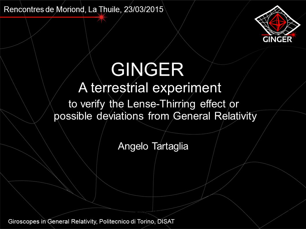 Rencontres de Moriond, La Thuile, 23/03/2015 GINGER A terrestrial experiment to verify the Lense-Thirring effect or possible deviations from General Relativity Angelo Tartaglia Giroscopes in General Relativity, Politecnico di Torino, DISAT Angelo Tartaglia1