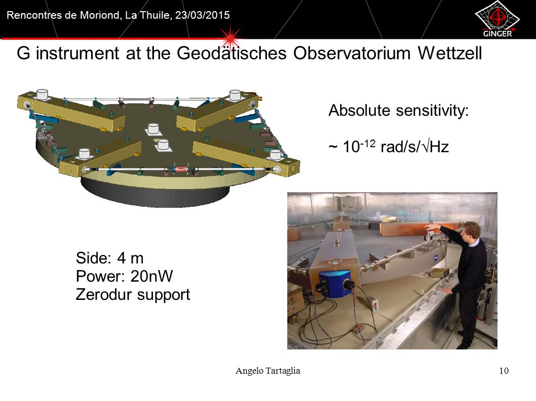 Angelo Tartaglia10 Rencontres de Moriond, La Thuile, 23/03/2015 G instrument at the Geodätisches Observatorium Wettzell Absolute sensitivity: ~ 10 -12 rad/s/√Hz Side: 4 m Power: 20nW Zerodur support