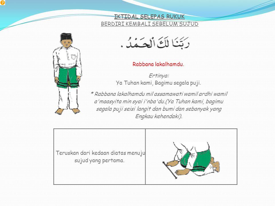 IK'TIDAL (KEMBALI BERDIRI SELEPAS RUKUK) BERDIRI SAMBIL MEMBACA DOA Sami'allahu liman hamidah. Maksudnya: Allah mendengar orang yang memujinya. Angkat