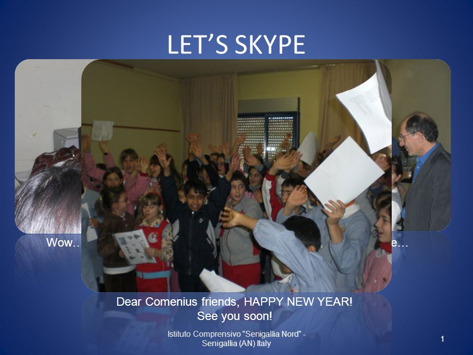LET'S SKYPE Istituto Comprensivo Senigallia Nord - Senigallia (AN) Italy Wow… we can see one another!It's an exciting experience… Dear Comenius friends, HAPPY NEW YEAR.