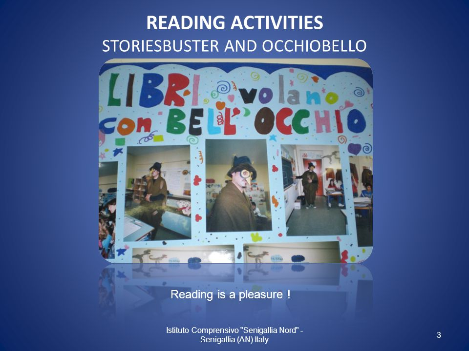 READING ACTIVITIES STORIESBUSTER AND OCCHIOBELLO Istituto Comprensivo Senigallia Nord - Senigallia (AN) Italy 3 Reading is a pleasure !