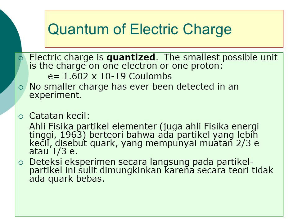 Quantum of Electric Charge  Electric charge is quantized. The smallest possible unit is the charge on one electron or one proton: e= 1.602 x 10-19 Co