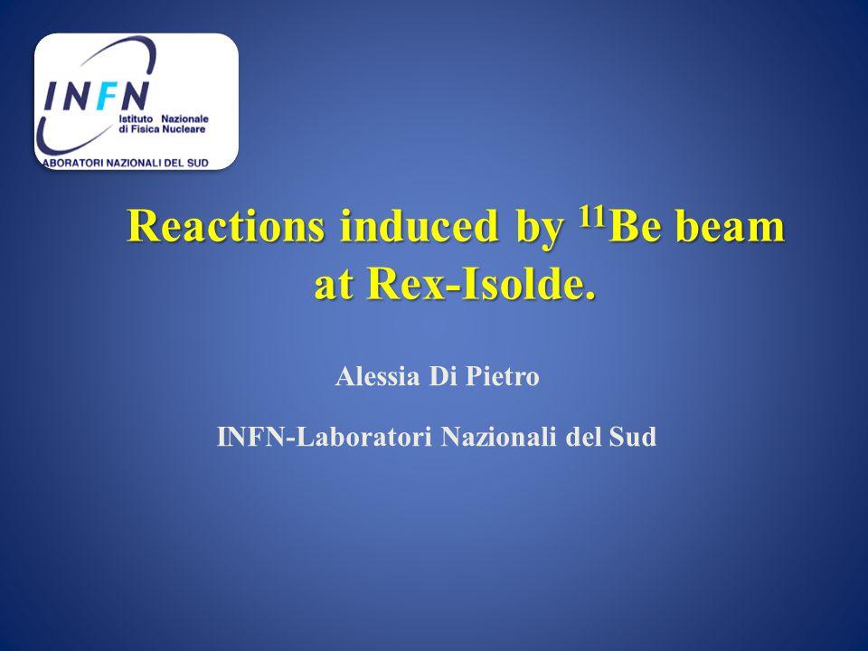 Reactions induced by 11 Be beam at Rex-Isolde. Alessia Di Pietro INFN-Laboratori Nazionali del Sud