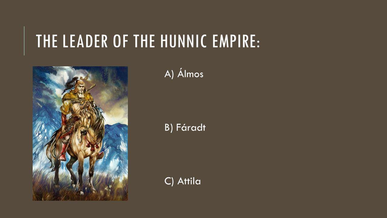 THE LEADER OF THE HUNNIC EMPIRE: A) Álmos B) Fáradt C) Attila