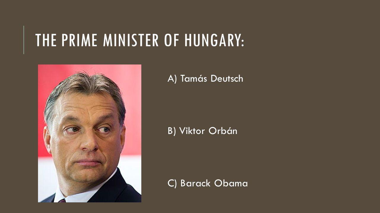 THE PRIME MINISTER OF HUNGARY: A) Tamás Deutsch B) Viktor Orbán C) Barack Obama