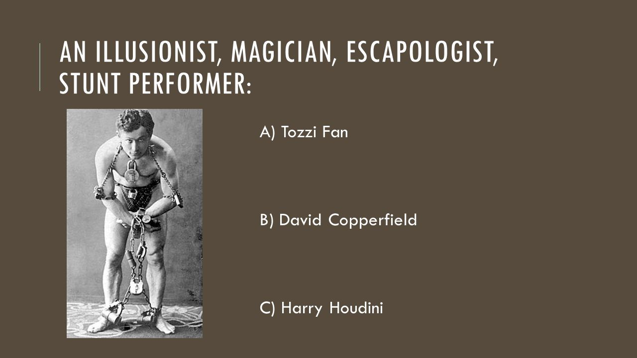 AN ILLUSIONIST, MAGICIAN, ESCAPOLOGIST, STUNT PERFORMER: A) Tozzi Fan B) David Copperfield C) Harry Houdini