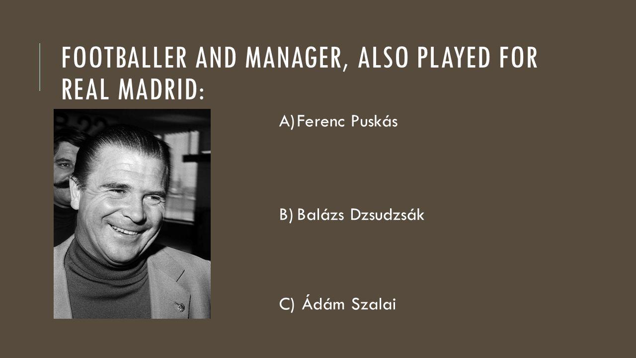 FOOTBALLER AND MANAGER, ALSO PLAYED FOR REAL MADRID: A)Ferenc Puskás B)Balázs Dzsudzsák C) Ádám Szalai